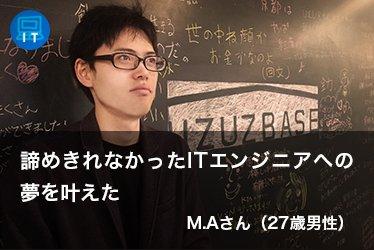 諦めきれなかったITエンジニアへの夢を叶えた M.Aさん(27歳男性)