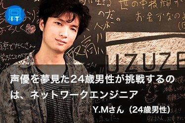声優を夢見た男性が挑戦するのは、ネットワークエンジニア Y.Mさん(24歳男性)